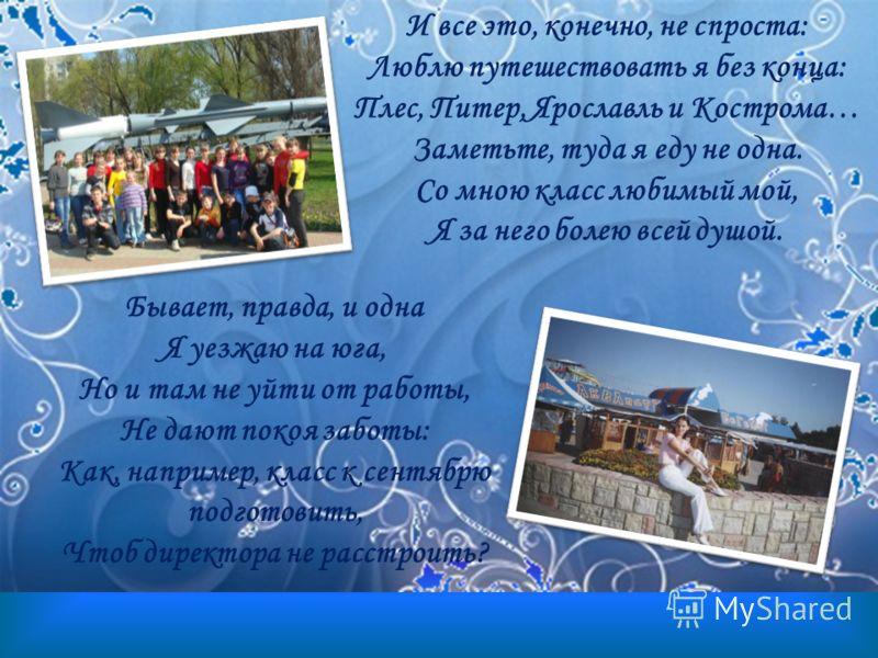 И все это, конечно, не спроста: Люблю путешествовать я без конца: Плес, Питер, Ярославль и Кострома… Заметьте, туда я еду не одна. Со мною класс любимый мой, Я за него болею всей душой. Бывает, правда, и одна Я уезжаю на юга, Но и там не уйти от рабо