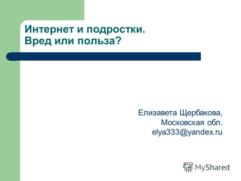 Интернет и подростки. Вред или польза? Елизавета Щербакова, Московская обл. elya333@yandex.ru
