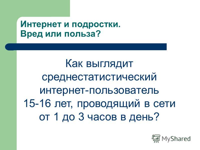 Интернет и подростки. Вред или польза? Как выглядит среднестатистический интернет-пользователь 15-16 лет, проводящий в сети от 1 до 3 часов в день?