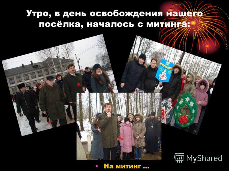 Утро, в день освобождения нашего посёлка, началось с митинга: На митинг …