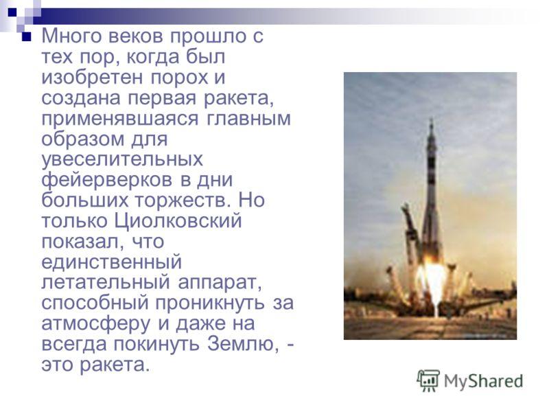 Много веков прошло с тех пор, когда был изобретен порох и создана первая ракета, применявшаяся главным образом для увеселительных фейерверков в дни больших торжеств. Но только Циолковский показал, что единственный летательный аппарат, способный прони