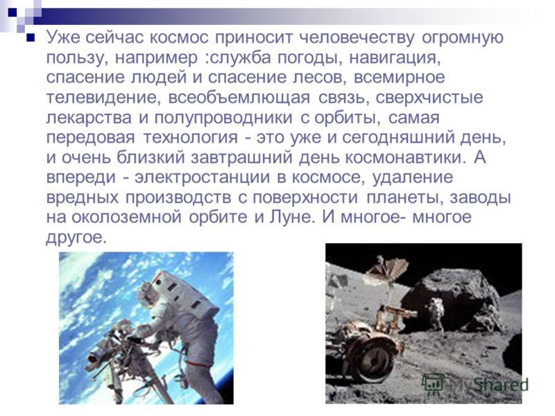 Уже сейчас космос приносит человечеству огромную пользу, например :служба погоды, навигация, спасение людей и спасение лесов, всемирное телевидение, всеобъемлющая связь, сверхчистые лекарства и полупроводники с орбиты, самая передовая технология - эт