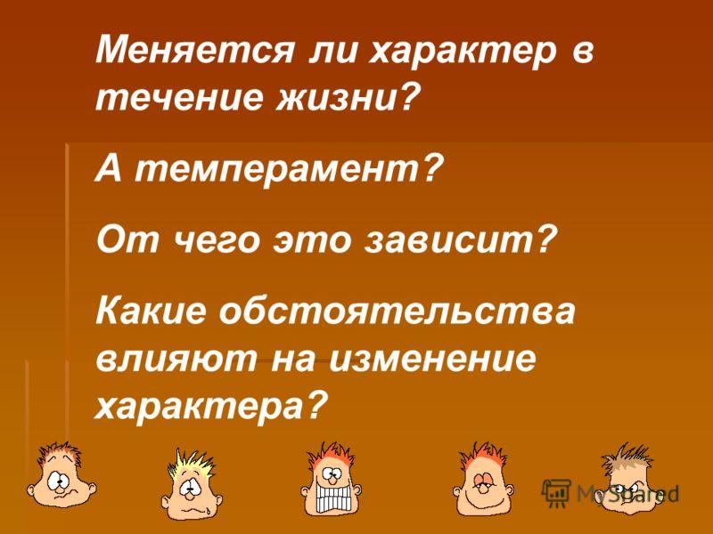 Меняется ли характер в течение жизни? А темперамент? От чего это зависит? Какие обстоятельства влияют на изменение характера?