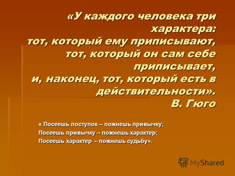 «У каждого человека трихарактера: тот, который ему приписывают,тот, который он сам себеприписывает, и, наконец, тот, который есть вдействительности».В. Гюго « Посеешь поступок – пожнешь привычку; Посеешь привычку – пожнешь характер; Посеешь характер