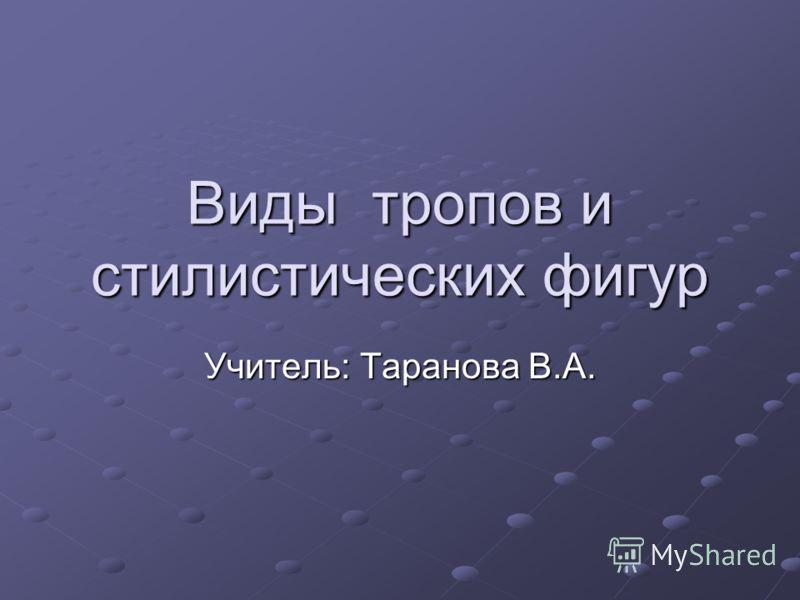 Виды тропов истилистических фигур Учитель: Таранова В.А.