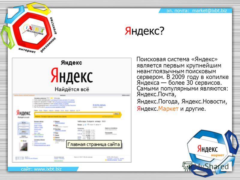 Яндекс? Поисковая система «Яндекс» является первым крупнейшим неанглоязычным поисковым сервером. В 2009 году в копилке Яндекса более 30 сервисов. Самыми популярными являются: Яндекс.Почта, Яндекс.Погода, Яндекс.Новости, Яндекс.Маркет и другие.