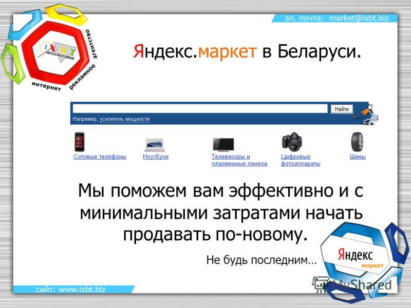 Яндекс.маркет в Беларуси. Мы поможем вам эффективно и с минимальными затратами начать продавать по-новому. Не будь последним…
