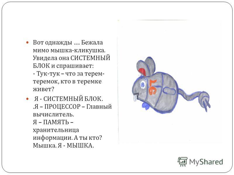 Вот однажды …. Бежала мимо мышка - кликушка. Увидела она СИСТЕМНЫЙ БЛОК и спрашивает : - Тук - тук – что за терем - теремок, кто в теремке живет ? Я - СИСТЕМНЫЙ БЛОК.. Я – ПРОЦЕССОР – Главный вычислитель. Я – ПАМЯТЬ – хранительница информации. А ты к