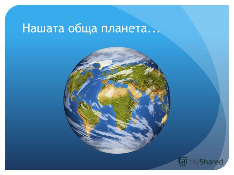 Нашата обща планета...