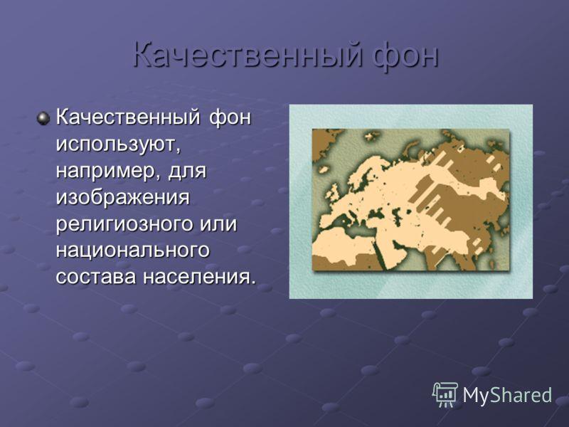 Качественный фон Качественный фониспользуют,например, дляизображениярелигиозного илинациональногосостава населения.