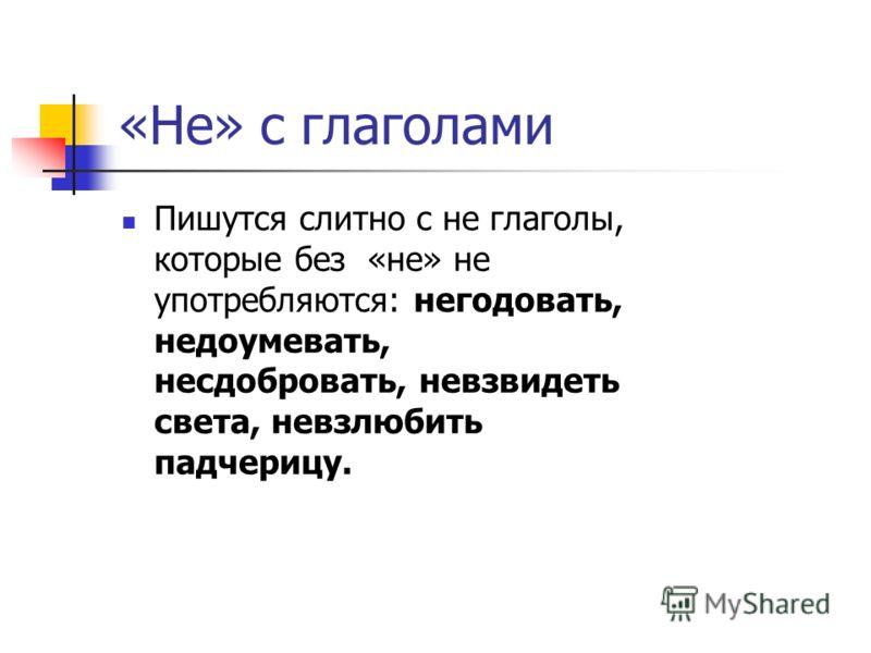 «Не» с глаголами Пишутся слитно с не глаголы, которые без «не» не употребляются: негодовать, недоумевать, несдобровать, невзвидеть света, невзлюбить падчерицу.