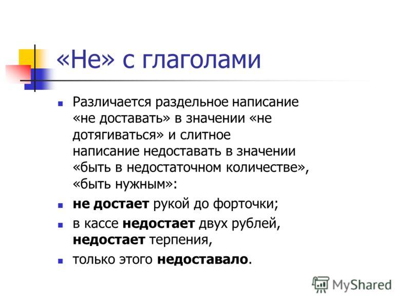 «Не» с глаголами Различается раздельное написание «не доставать» в значении «не дотягиваться» и слитное написание недоставать в значении «быть в недостаточном количестве», «быть нужным»: не достает рукой до форточки; в кассе недостает двух рублей, не