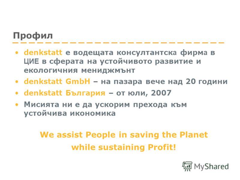 Профил denkstatt е водещата консултантск а фирм а в ЦИЕ в сферата на устойчивото развитие и екологичния мениджмънт denkstatt GmbH – на пазара вече над 20 години denkstatt България – от юли, 2007 Мисията ни е да ускорим прехода към устойчива икономика