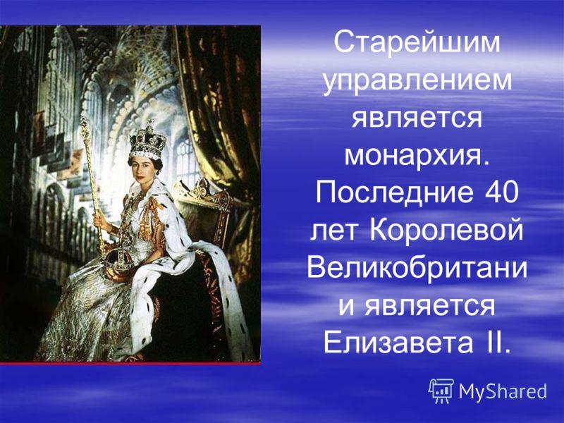 Старейшим управлением является монархия. Последние 40 лет Королевой Великобритани и является Елизавета II.