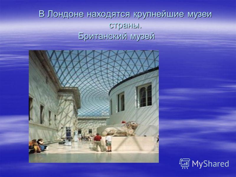 В Лондоне находятся крупнейшие музеи страны. Британский музей