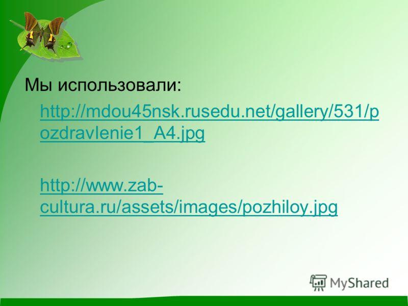 Мы использовали: http://mdou45nsk.rusedu.net/gallery/531/p ozdravlenie1_A4.jpg http://www.zab- cultura.ru/assets/images/pozhiloy.jpg