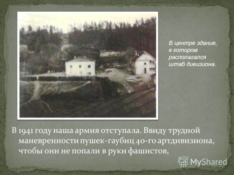 В 1941 году наша армия отступала. Ввиду трудной маневренности пушек-гаубиц 40-го артдивизиона, чтобы они не попали в руки фашистов, В центре здание, в котором располагался штаб дивизиона.