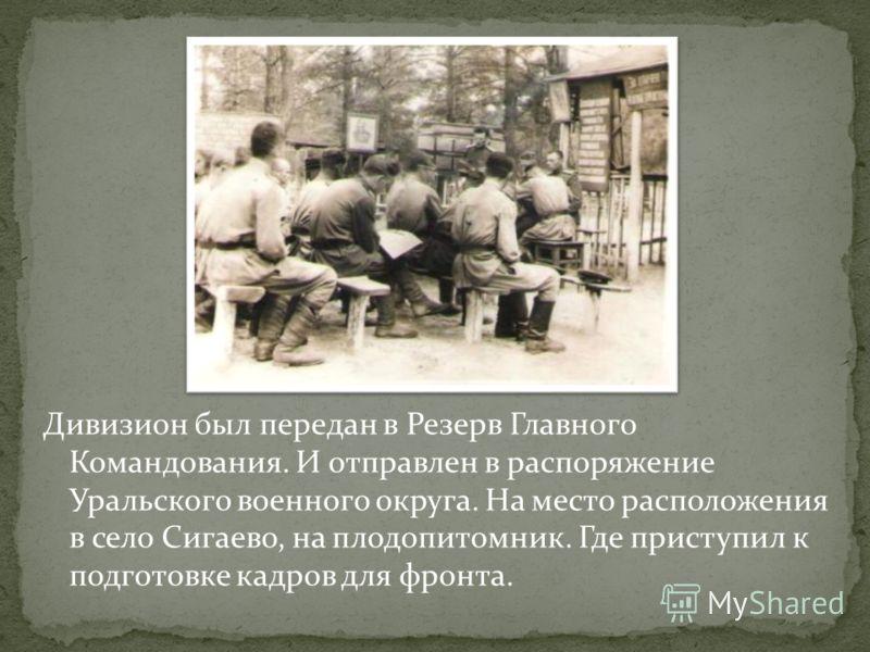 Дивизион был передан в Резерв Главного Командования. И отправлен в распоряжение Уральского военного округа. На место расположения в село Сигаево, на плодопитомник. Где приступил к подготовке кадров для фронта.