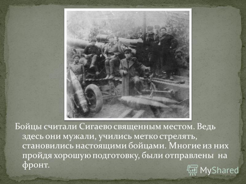 Бойцы считали Сигаево священным местом. Ведь здесь они мужали, учились метко стрелять, становились настоящими бойцами. Многие из них пройдя хорошую подготовку, были отправлены на фронт.