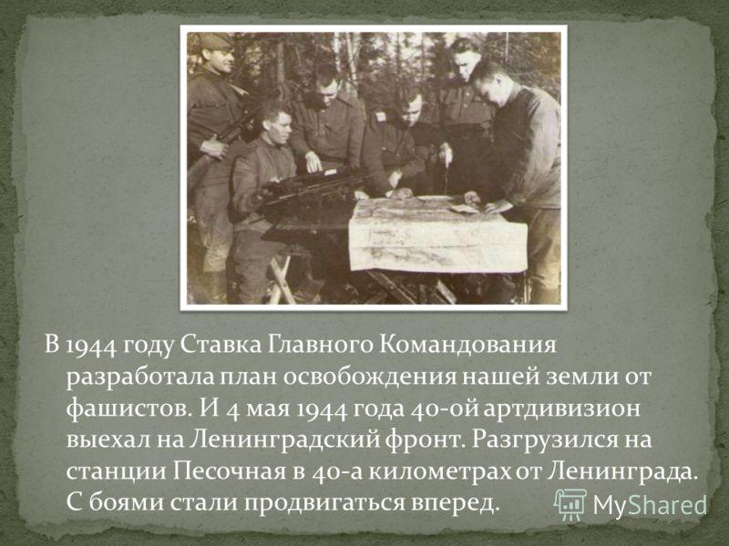 В 1944 году Ставка Главного Командования разработала план освобождения нашей земли от фашистов. И 4 мая 1944 года 40-ой артдивизион выехал на Ленинградский фронт. Разгрузился на станции Песочная в 40-а километрах от Ленинграда. С боями стали продвига