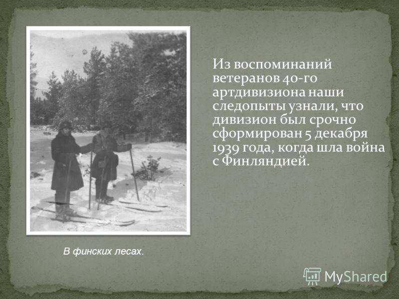 Из воспоминаний ветеранов 40-го артдивизиона наши следопыты узнали, что дивизион был срочно сформирован 5 декабря 1939 года, когда шла война с Финляндией. В финских лесах.