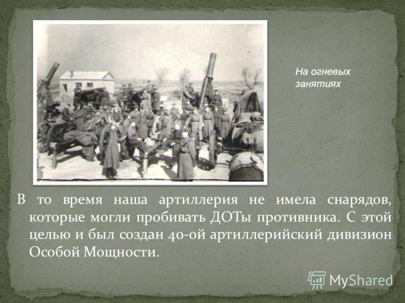 В то время наша артиллерия не имела снарядов, которые могли пробивать ДОТы противника. С этой целью и был создан 40-ой артиллерийский дивизион Особой Мощности. На огневых занятиях