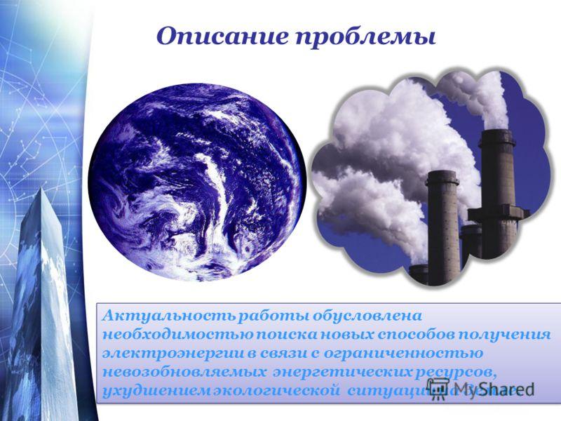 Описание проблемы Актуальность работы обусловлена необходимостью поиска новых способов получения электроэнергии в связи с ограниченностью невозобновляемых энергетических ресурсов, ухудшением экологической ситуации на Земле.