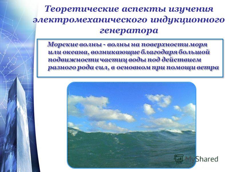 Теоретические аспекты изучения электромеханического индукционного генератора Морские волны - волны на поверхности моря или океана, возникающие благодаря большой подвижности частиц воды под действием разного рода сил, в основном при помощи ветра