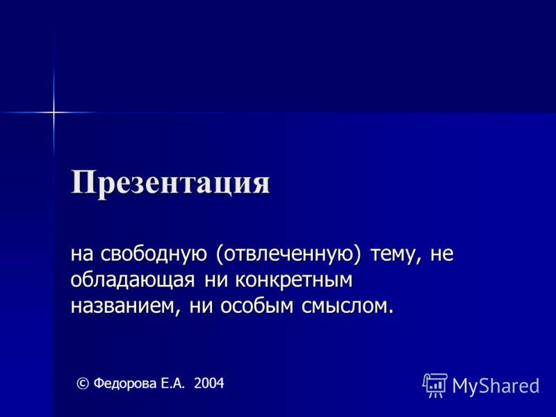 Презентация на свободную (отвлеченную) тему, не обладающая ни конкретным названием, ни особым смыслом. © Федорова Е.А. 2004
