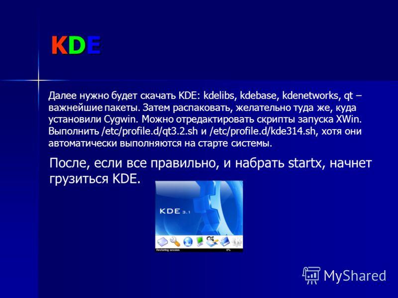 KDE Далее нужно будет скачать KDE: kdelibs, kdebase, kdenetworks, qt – важнейшие пакеты. Затем распаковать, желательно туда же, куда установили Cygwin. Можно отредактировать скрипты запуска XWin. Выполнить /etc/profile.d/qt3.2.sh и /etc/profile.d/kde