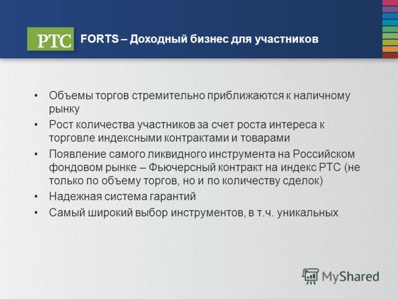 FORTS – Доходный бизнес для участников Объемы торгов стремительно приближаются к наличному рынку Рост количества участников за счет роста интереса к торговле индексными контрактами и товарами Появление самого ликвидного инструмента на Российском фонд