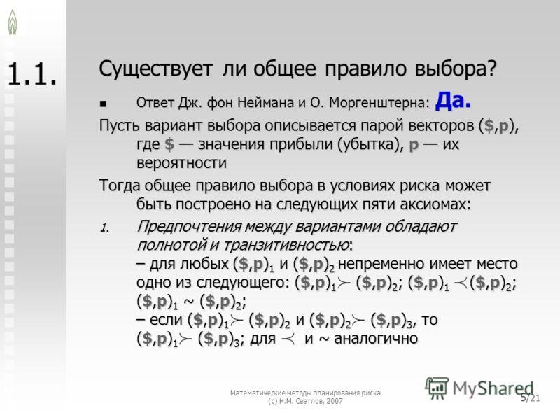 Математические методы планирования риска (с) Н.М. Светлов, 2007 5/ 21 1. Существует ли общее правило выбора? Ответ Дж. фон Неймана и О. Моргенштерна: Да. Пусть вариант выбора описывается парой векторов ($,p), где $ значения прибыли (убытка), p их вер