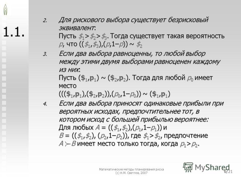 Математические методы планирования риска (с) Н.М. Светлов, 2007 6/ 21 1. 2. Для рискового выбора существует безрисковый эквивалент: Пусть $ 1 >$ 2 >$ 3. Тогда существует такая вероятность p, что (($ 1,$ 3 ),(p,1–p)) ~ $ 2 3. Если два выбора равноценн