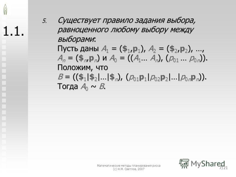 Математические методы планирования риска (с) Н.М. Светлов, 2007 7/ 21 1. 5.Существует правило задания выбора,равноценного любому выбору междувыборами:Пусть даны A1 = ($1,p1), A2 = ($2,p2), …,An = ($n,pn) и A0 = ((A1… An), (p01 … p0n)).Положим, чтоB =