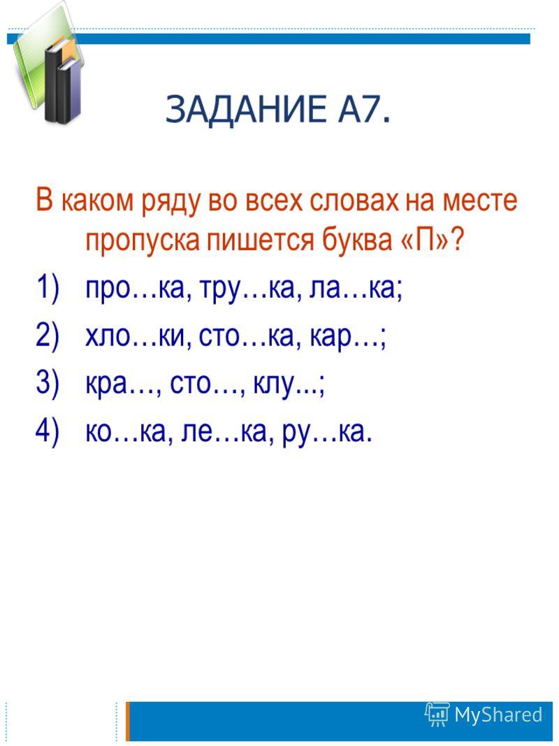 ЗАДАНИЕ А7. В каком ряду во всех словах на месте пропуска пишется буква «П»? 1)про…ка, тру…ка, ла…ка; 2)хло…ки, сто…ка, кар…; 3)кра…, сто…, клу...; 4)ко…ка, ле…ка, ру…ка.