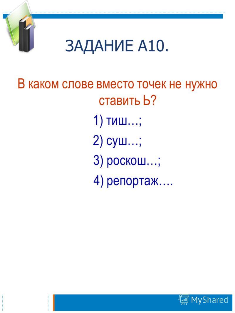 ЗАДАНИЕ А10. В каком слове вместо точек не нужно ставить Ь? 1) тиш…; 2) суш…; 3) роскош…; 4) репортаж….