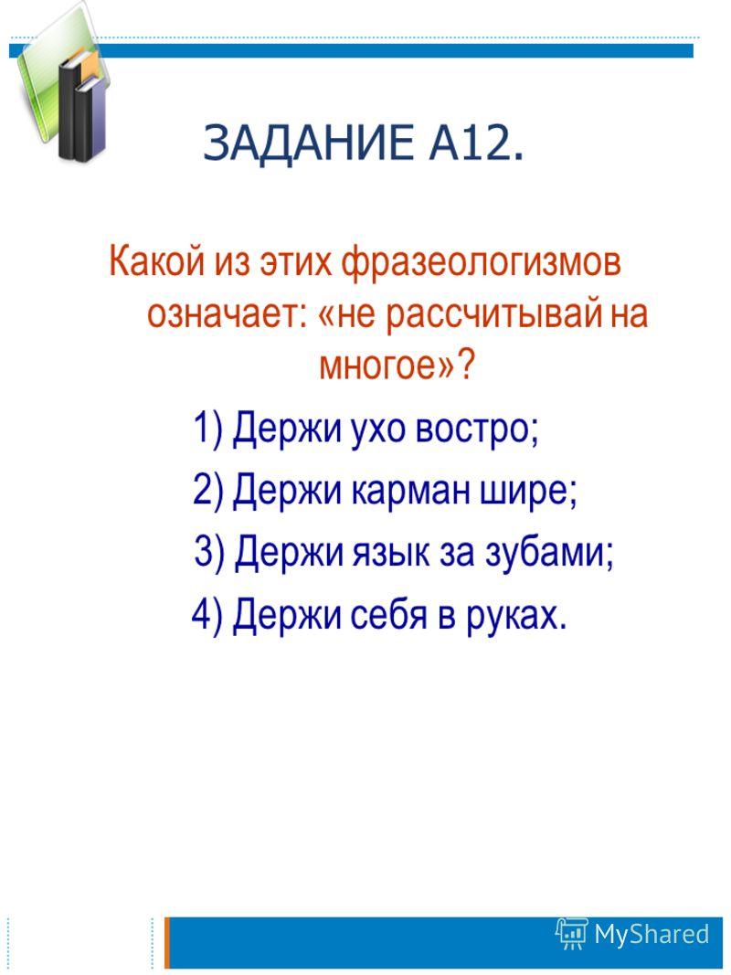ЗАДАНИЕ А12. Какой из этих фразеологизмов означает: «не рассчитывай на многое»? 1) Держи ухо востро; 2) Держи карман шире; 3) Держи язык за зубами; 4) Держи себя в руках.