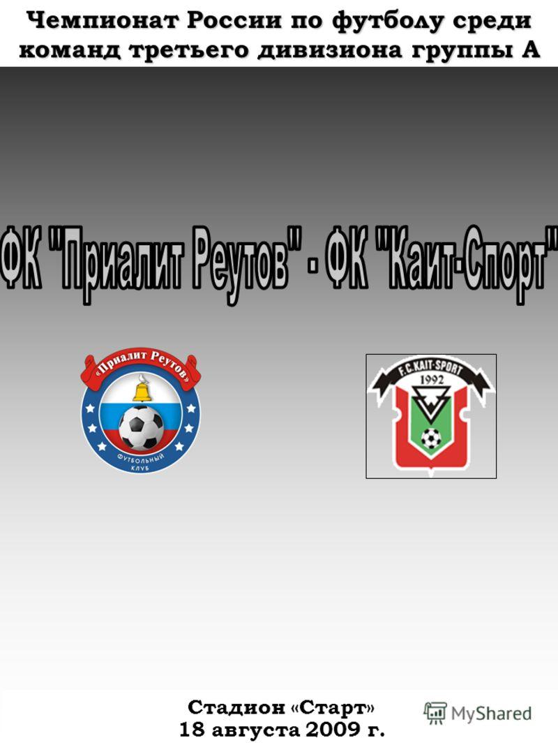 Чемпионат России по футболу средикоманд третьего дивизиона группы А Стадион «Старт» 18 августа 2009 г.