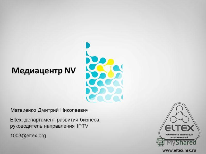Медиацентр NV www.eltex.nsk.ru Матвиенко Дмитрий Николаевич Eltex, департамент развития бизнеса, руководитель направления IPTV 1003@eltex.org