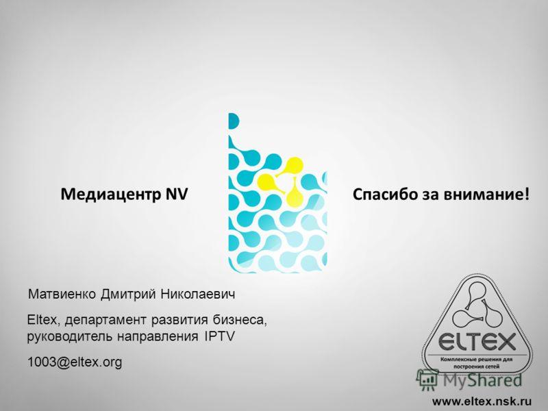 MES1024, MES214 Access switches Медиацентр NV www.eltex.nsk.ru Спасибо за внимание! Матвиенко Дмитрий Николаевич Eltex, департамент развития бизнеса, руководитель направления IPTV 1003@eltex.org