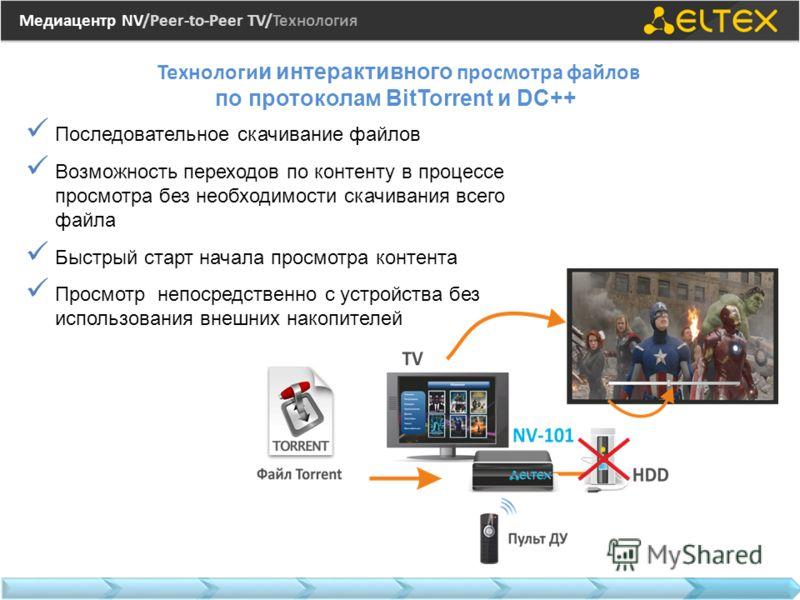 Медиацентр NV/Peer-to-Peer TV/Технология Технологи и интерактивного просмотра файлов по протоколам BitTorrent и DC++ Последовательное скачивание файлов Возможность переходов по контенту в процессе просмотра без необходимости скачивания всего файла Бы