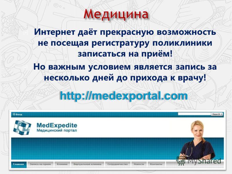 Интернет даёт прекрасную возможность не посещая регистратуру поликлиники записаться на приём! Но важным условием является запись за несколько дней до прихода к врачу! http://medexportal.com