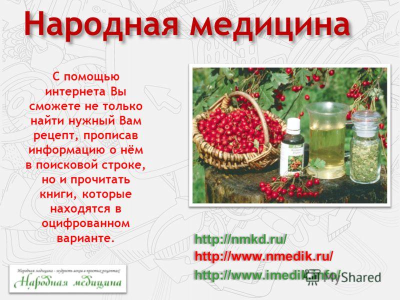 Народная медицина С помощью интернета Вы сможете не только найти нужный Вам рецепт, прописав информацию о нём в поисковой строке, но и прочитать книги, которые находятся в оцифрованном варианте. http://nmkd.ru/ http://www.nmedik.ru/ http://www.imedik