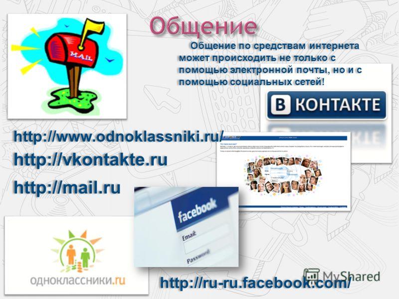 http://vkontakte.ru Общение по средствам интернета может происходить не только с помощью электронной почты, но и с помощью социальных сетей! http://mail.ru http://www.odnoklassniki.ru/ http://ru-ru.facebook.com/