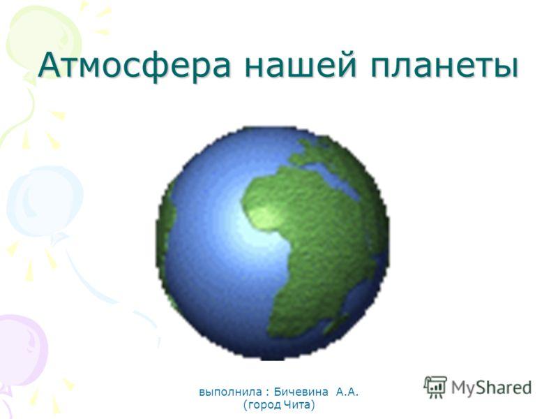 Атмосфера нашей планеты выполнила : Бичевина А.А. (город Чита)