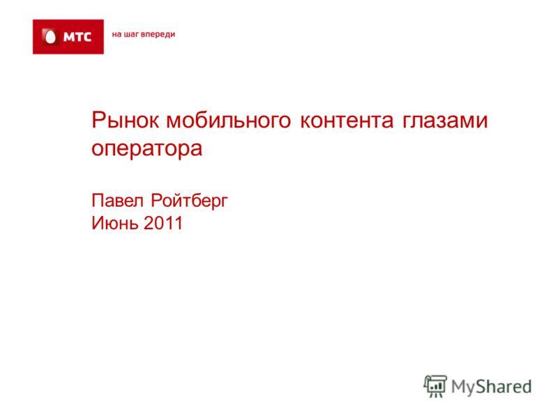Рынок мобильного контента глазами оператора Павел Ройтберг Июнь 2011
