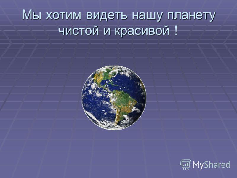 Мы хотим видеть нашу планетучистой и красивой !
