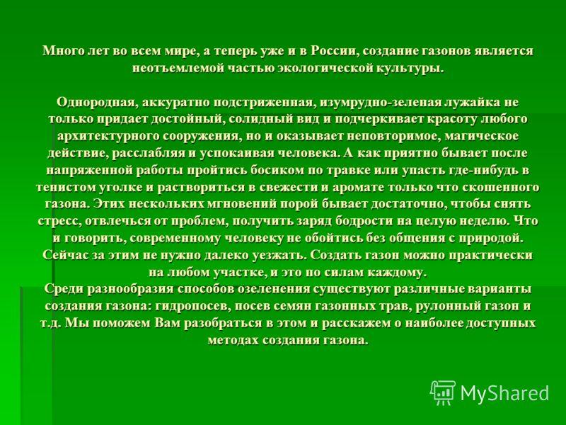 Много лет во всем мире, а теперь уже и в России, создание газонов является неотъемлемой частью экологической культуры. Однородная, аккуратно подстриженная, изумрудно-зеленая лужайка не только придает достойный, солидный вид и подчеркивает красоту люб