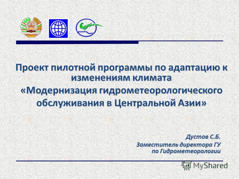 Дустов С.Б. Заместитель директора ГУ по Гидрометеорологии Проект пилотной программы по адаптацию к изменениям климата «Модернизация гидрометеорологического обслуживания в Центральной Азии»