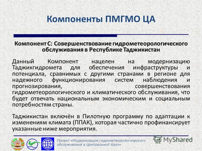 Компоненты ПМГМО ЦА Компонент С: Совершенствование гидрометеорологического обслуживания в Республике Таджикистан Данный Компонент нацелен на модернизацию Таджикгидромета для обеспечения инфраструктуры и потенциала, сравнимых с другими странами в реги
